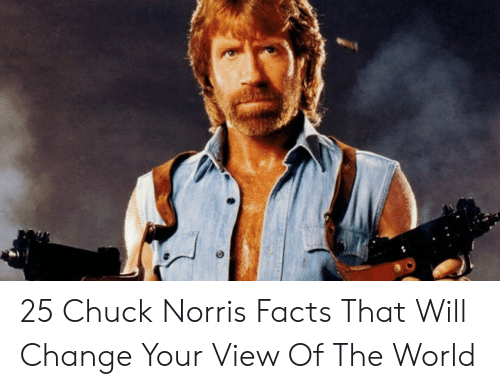 Norris Facts: 25 Chuck Norris Facts That Will Change Your View Of The World