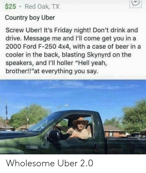 "It's Friday: $25 Red Oak, TX  Country boy Uber  Screw Uber! It's Friday night! Don't drink and  drive. Message me and I'll come get you in a  2000 Ford F-250 4x4, with a case of beer in a  cooler in the back, blasting Skynyrd on the  speakers, and I'll holler ""Hell yeah,  brother!!""at everything you say Wholesome Uber 2.0"