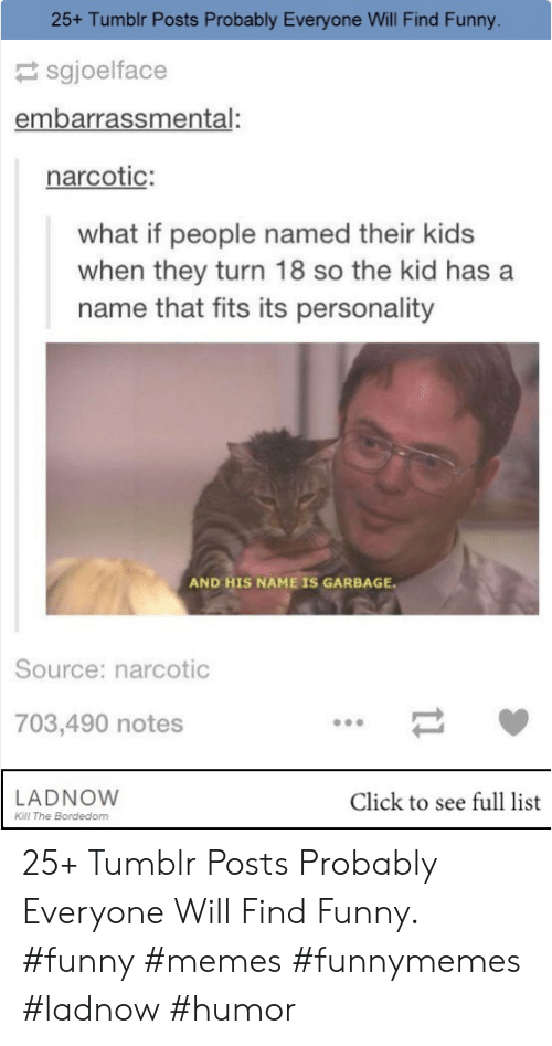 Click, Funny, and Memes: 25+ Tumblr Posts Probably Everyone Will Find Funny.  sgjoelface  embarrassmental:  narcotic:  what if people named their kids  when they turn 18 so the kid has a  name that fits its personality  AND HIS NAME IS GARBAGE  Source: narcotic  703,490 notes  LADNOW  Kill The Bordedom  Click to see full list 25+ Tumblr Posts Probably Everyone Will Find Funny. #funny #memes #funnymemes #ladnow #humor