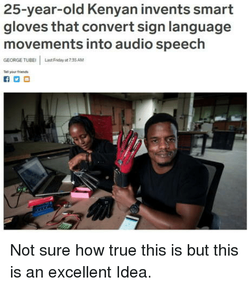 25 Year Old: 25-year-old Kenyan invents smart  gloves that convert sign language  movements into audio speech  GEORGE TUBE  Last Friday at 7 35 AM  Tell your triends Not sure how true this is but this is an excellent Idea.
