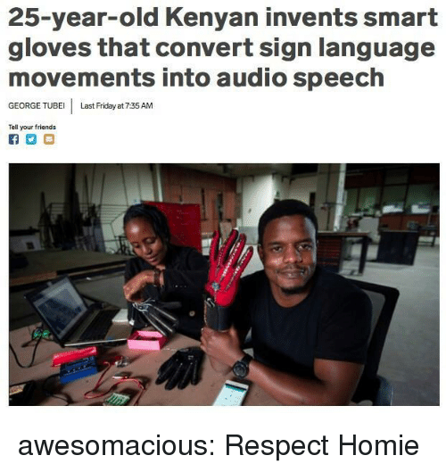 25 Year Old: 25-year-old Kenyan invents smart  gloves that convert sign language  movements into audio speech  GEORGE TUBE Last Friday at 7:35 AM  Tell your friends awesomacious:  Respect Homie