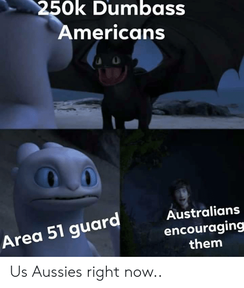 Aussies, Area 51, and Them: 250k Dumbass  Americans  Australians  Area 51 guard  encouraging  them Us Aussies right now..