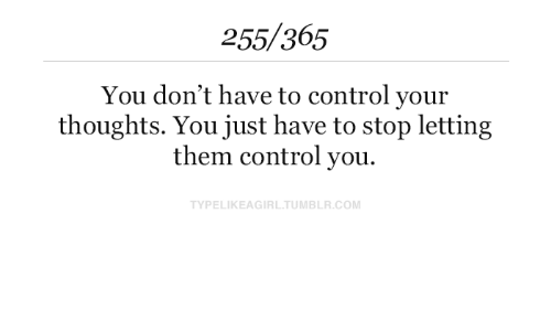 Tumblr, Control, and Com: 255/365  You don't have to control your  thoughts. You just have to stop letting  them control you.  TYPELIKEAGIRL.TUMBLR.COM
