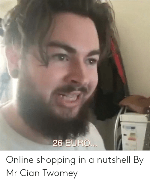 Euro: 26 EURO... Online shopping in a nutshell  By Mr Cian Twomey