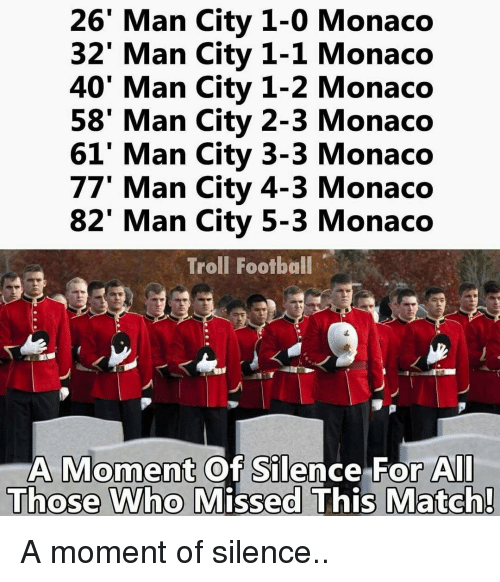 Memes, Troll, and Trolling: 26 Man City 1-0 Monaco  32' Man City 1-1 Monaco  40' Man City 1-2 Monaco  58' Man City 2-3 Monaco  61' Man City 3-3 Monaco  77' Man City 4-3 Monaco  82' Man City 5-3 Monaco  Troll Football  A Moment Of Silence For All  Those Who Missed This Match! A moment of silence..