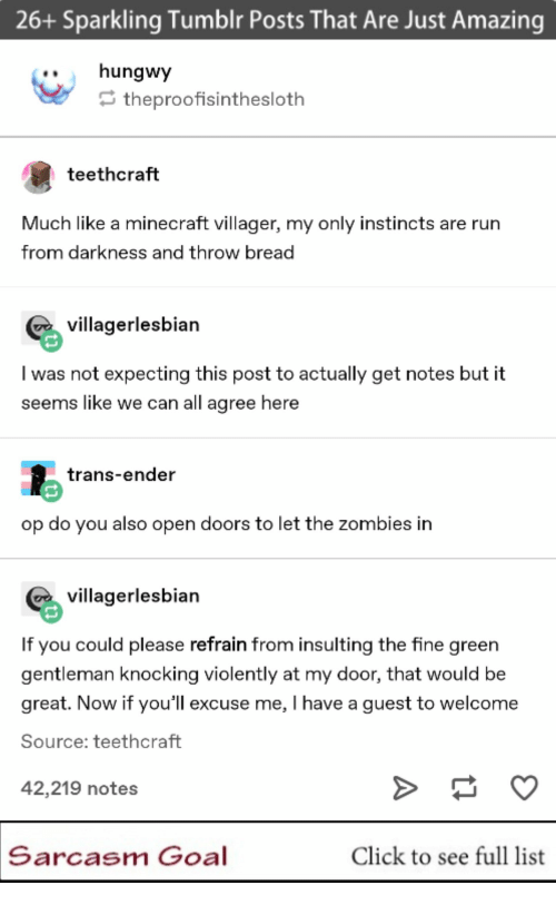 Click: 26+ Sparkling Tumblr Posts That Are Just Amazing  ..hungwy  theproofisinthesloth  teethcraft  Much like a minecraft villager, my only instincts are rurn  from darkness and throw bread  villagerlesbian  I was not expecting this post to actually get notes but it  seems like we can all agree here  trans-ender  op do you also open doors to let the zombies in  villagerlesbian  If you could please refrain from insulting the fine green  gentleman knocking violently at my door, that would be  great. Now if you'll excuse me, I have a guest to welcome  Source: teethcraft  42,219 notes  Sarcasm Goal  Click to see full list