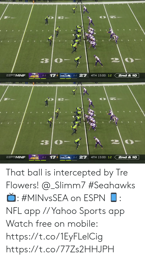tre: 27  17  2nd &1O  ESFRMNF  4TH 15:00 12  8-3  9-2   27  2nd &1O  17  ESFRMNF  4TH 15:00 12  8-3  9-2 That ball is intercepted by Tre Flowers! @_Slimm7 #Seahawks  📺: #MINvsSEA on ESPN 📱: NFL app // Yahoo Sports app Watch free on mobile: https://t.co/1EyFLelCig https://t.co/77Zs2HHJPH