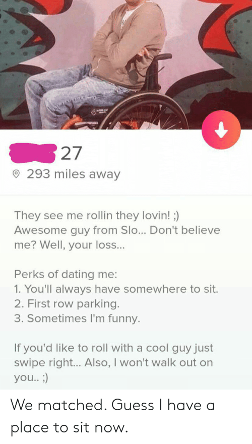 See Me Rollin: 27  293 miles away  They see me rollin they lovin! )  Awesome guy from Slo... Don't believe  me? Well, your loss...  Perks of dating me:  1. You'll always have somewhere to sit.  2. First row parking.  3. Sometimes I'm funny.  If you'd like to roll with a cool guy just  swipe right... Also, I won't walk out on  you.. ;) We matched. Guess I have a place to sit now.