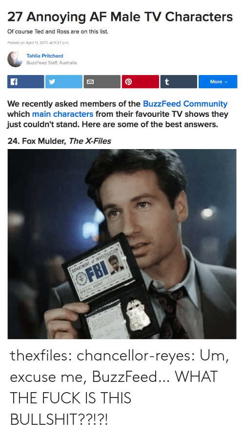 The Buzzfeed: 27 Annoying AF Male TV Characters  Of course Ted and Ross are on this list.  Posted on April 11, 2017, at 9:27 p.m.  Tahlia Pritchard  BuzzFeed Staff, Australia  More v  We recently asked members of the BuzzFeed Community  which main characters from their favourite TV shows they  just couldn't stand. Here are some of the best answers.   24. Fox Mulder, The X-Files thexfiles:  chancellor-reyes:  Um, excuse me, BuzzFeed… WHAT THE FUCK IS THIS BULLSHIT??!?!