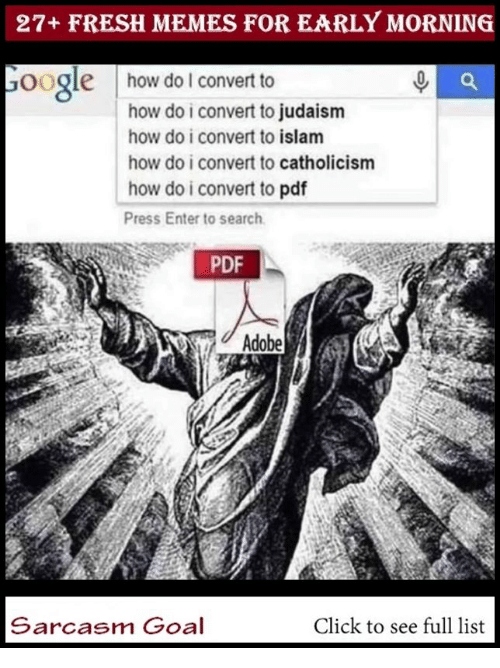 Adobe: 27+ FRESH MEMES FOR EARLY MORNING  oogle  how do lI convert to  how do i convert to judaism  how do i convert to islam  how do i convert to catholicism  how do i convert to pdf  Press Enter to search  PDF  Adobe  Sarcasm Goal  Click to see full list