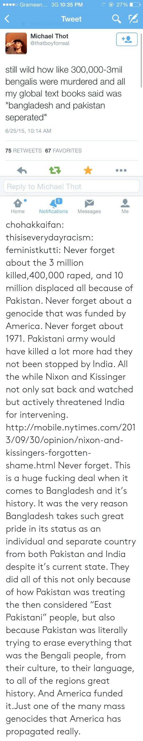"""Not Been: 27%  Grameen... 3G 10:35 PM  Tweet  sara favorited  Michael Thot  @thatboyforreal  still wild how like 300,000-3mil  bengalis were murdered and all  my global text books said was  """"bangladesh and pakistan  seperated""""  6/25/15, 10:14 AM  75 RETWEETS 67 FAVORITES  t7  Reply to Michael Thot  Home  Notifications  Messages  Me chohakkaifan:  thisiseverydayracism:  feministkutti:  Never forget about the 3 million killed,400,000 raped, and 10 million displaced all because of Pakistan. Never forget about a genocide that was funded by America. Never forget about 1971.  Pakistani army would have killed a lot more had they not been stopped by India.  All the while Nixon and Kissinger not only sat back and watched but actively threatened India for intervening.  http://mobile.nytimes.com/2013/09/30/opinion/nixon-and-kissingers-forgotten-shame.html Never forget.   This is a huge fucking deal when it comes to Bangladesh and it's history. It was the very reason Bangladesh takes such great pride in its status as an individual and separate country from both Pakistan and India despite it's current state. They did all of this not only because of how Pakistan was treating the then considered""""East Pakistani"""" people, but also because Pakistan was literally trying to erase everything that was the Bengali people, from their culture, to their language, to all of the regions great history. And America funded it.Just one of the many mass genocides that America has propagated really."""