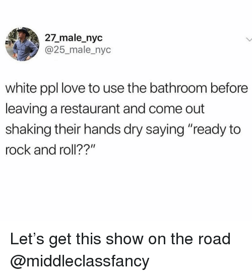 """Love, Restaurant, and White: 27_male_nyc  @25_male_nyc  white ppl love to use the bathroom before  leaving a restaurant and come out  shaking their hands dry saying """"ready to  rock and roll??"""" Let's get this show on the road @middleclassfancy"""
