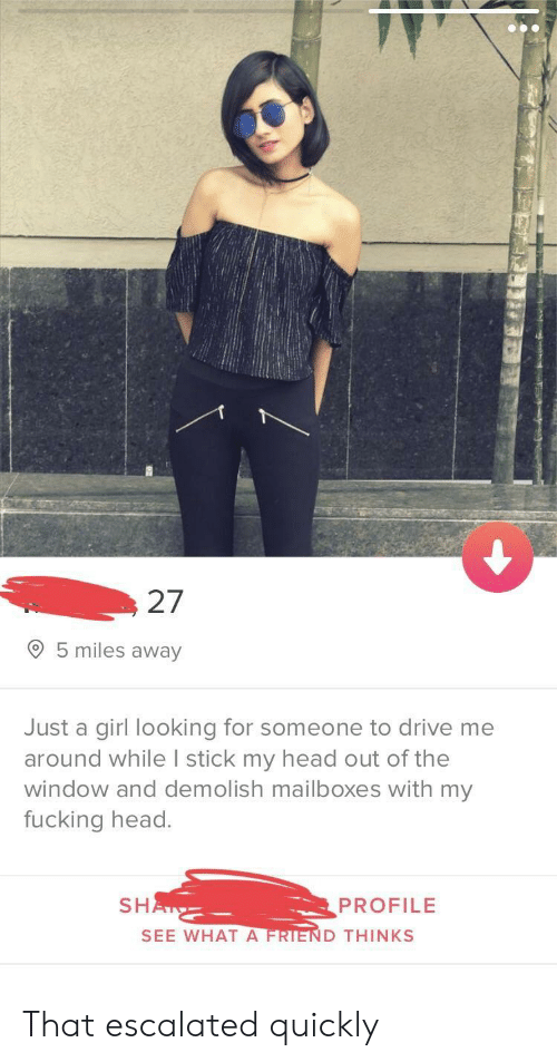 Fucking, Head, and Drive: 27  O 5 miles away  Just a girl looking for someone to drive me  around while I stick my head out of the  window and demolish mailboxes with my  fucking head.  SH  PROFILE  SEE WHAT A  D THINKS That escalated quickly