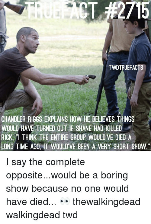 Memes, Time, and Shane: 2715  TWDTRUEFACTS  CHANDLER RIGGS EXPLAINS HOW HE BELIEVES THINGS  WOULD HAVE TURNED OUT IF SHANE HAD KILLED  RICK, THINK THE ENTIRE GROUP WOULD'VE DIED A  LONG TIME AGO, IT WOULD'VE BEEN A VERY SHORT SHOW I say the complete opposite...would be a boring show because no one would have died... 👀 thewalkingdead walkingdead twd