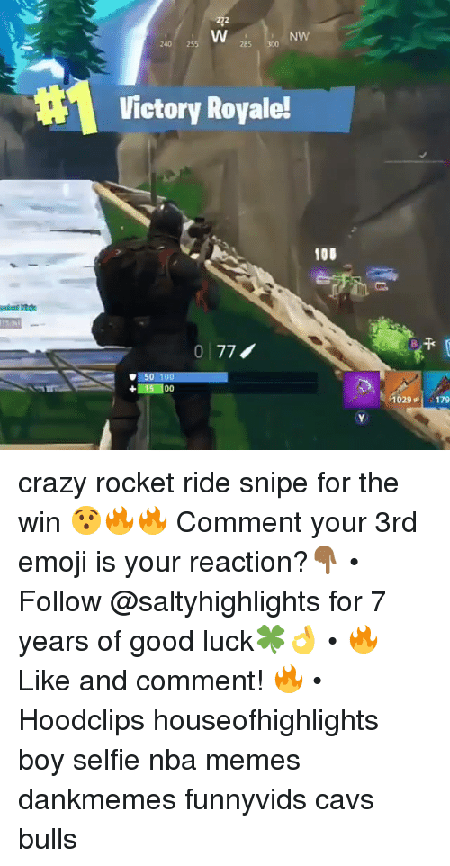 Nba Memes: 272  NW  240 25  285 300  Victory Royale!  100  0 77  50 100  +15 100  029, 179 crazy rocket ride snipe for the win 😯🔥🔥 Comment your 3rd emoji is your reaction?👇🏾 • Follow @saltyhighlights for 7 years of good luck🍀👌 • 🔥 Like and comment! 🔥 • Hoodclips houseofhighlights boy selfie nba memes dankmemes funnyvids cavs bulls