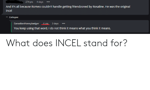 What Does, Word, and Means: 274 pts 4 days  And it's all because Romeo couldn't handle getting friendzoned by Rosaline. He was the original  incel  -Collapse  CanadianHoneybadger -6 ots 3 days  You keep using that word, I do not think it means what you think it means. What does INCEL stand for?