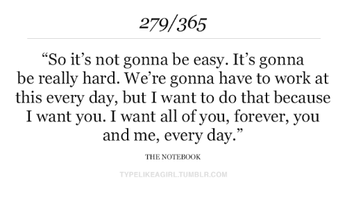 "Tumblr, Work, and Forever: 279/365  ""So it's not gonna be easy. It's gonna  be really hard. We're gonna have to work at  this every day, but I want to do that because  I want you. I want all of you, forever, you  and me, every day.""  THE NOTEB0OK  TYPELIKEAGIRL.TUMBLR.COM"