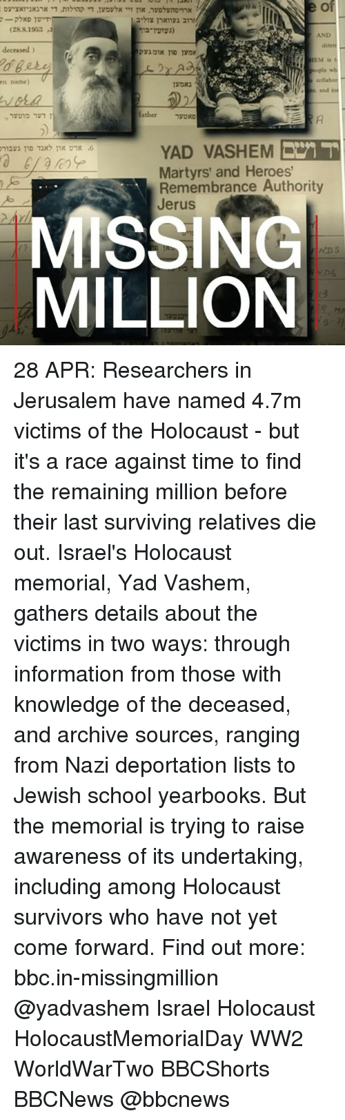 Memes, School, and Heroes: (28.81963 ,i  deteri  deceased)  collabor  rn name)  father  YAD VASHEM  Martyrs' and Heroes'  Remembrance Authority  Jerus.  MISSING  MILLION 28 APR: Researchers in Jerusalem have named 4.7m victims of the Holocaust - but it's a race against time to find the remaining million before their last surviving relatives die out. Israel's Holocaust memorial, Yad Vashem, gathers details about the victims in two ways: through information from those with knowledge of the deceased, and archive sources, ranging from Nazi deportation lists to Jewish school yearbooks. But the memorial is trying to raise awareness of its undertaking, including among Holocaust survivors who have not yet come forward. Find out more: bbc.in-missingmillion @yadvashem Israel Holocaust HolocaustMemorialDay WW2 WorldWarTwo BBCShorts BBCNews @bbcnews