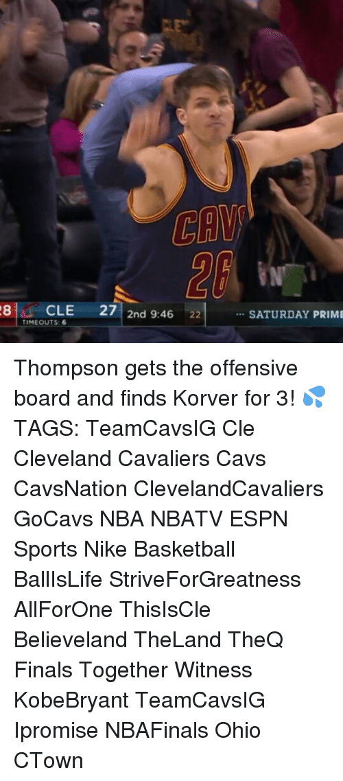 Espn, Memes, and Nike: 28 CLE  27  2nd 9:46  22  TIMEOUTS 6  SATURDAY PRIME Thompson gets the offensive board and finds Korver for 3! 💦 TAGS: TeamCavsIG Cle Cleveland Cavaliers Cavs CavsNation ClevelandCavaliers GoCavs NBA NBATV ESPN Sports Nike Basketball BallIsLife StriveForGreatness AllForOne ThisIsCle Believeland TheLand TheQ Finals Together Witness KobeBryant TeamCavsIG Ipromise NBAFinals Ohio CTown