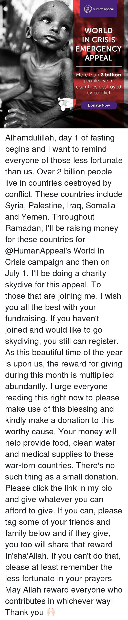 skydive: (28 human appeal  WORLD  IN CRISIS  EMERGENCY  APPEAL  More than 2 billion  people live in  countries destroyed  by conflict  Donate Now Alhamdulillah, day 1 of fasting begins and I want to remind everyone of those less fortunate than us. Over 2 billion people live in countries destroyed by conflict. These countries include Syria, Palestine, Iraq, Somalia and Yemen. Throughout Ramadan, I'll be raising money for these countries for @HumanAppeal's World In Crisis campaign and then on July 1, I'll be doing a charity skydive for this appeal. To those that are joining me, I wish you all the best with your fundraising. If you haven't joined and would like to go skydiving, you still can register. As this beautiful time of the year is upon us, the reward for giving during this month is multiplied abundantly. I urge everyone reading this right now to please make use of this blessing and kindly make a donation to this worthy cause. Your money will help provide food, clean water and medical supplies to these war-torn countries. There's no such thing as a small donation. Please click the link in my bio and give whatever you can afford to give. If you can, please tag some of your friends and family below and if they give, you too will share that reward In'sha'Allah. If you can't do that, please at least remember the less fortunate in your prayers. May Allah reward everyone who contributes in whichever way! Thank you 🙌🏻