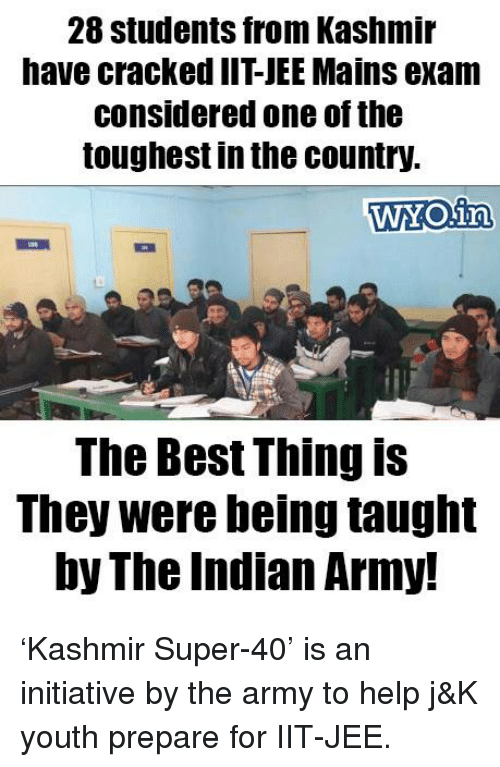 Jees: 28 Students from Kashmir  have cracked IIT JEEMains exam  Considered one ofthe  toughest in the country.  WYOiny  The Best Thing is  They were being taught  by The Indian Army! 'Kashmir Super-40' is an initiative by the army to help j&K youth prepare for IIT-JEE.