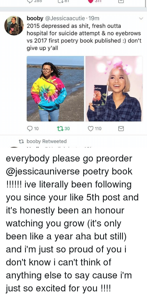 Poste: 285  n booby @Jessicaacutie 19m  2015 depressed as shit, fresh outta  hospital for suicide attempt & no eyebrows  vs 2017 first poetry book published:) don't  give up y'all  10  O 110  30  ti booby Retweeted everybody please go preorder @jessicauniverse poetry book !!!!!! ive literally been following you since your like 5th post and it's honestly been an honour watching you grow (it's only been like a year aha but still) and i'm just so proud of you i don't know i can't think of anything else to say cause i'm just so excited for you !!!!