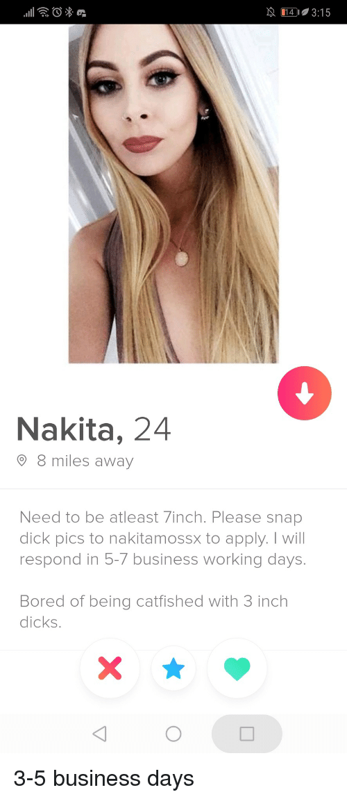 Bored, Dick Pics, and Dicks: 29 014-315  Nakita, 24  8 miles away  Need to be atleast 7inch. Please snap  dick pics to nakitamossx to apply. I will  respond in 5-7 business working days.  Bored of being catfished with 3 inch  dicks. 3-5 business days