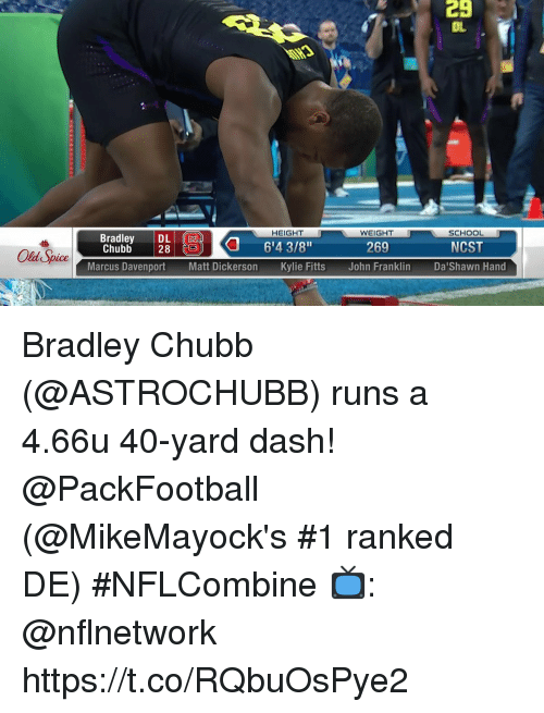 "Memes, School, and Old: 29  OL  HEIGHT  WEIGHT  SCHOOL  Bradley D6'4 3/8""  Chubb 28  269  NCST  Old Spice  Marcus DavenportMatt Dickerson Kylie Fitts John Franklin DaShawn Hand Bradley Chubb (@ASTROCHUBB) runs a 4.66u 40-yard dash! @PackFootball  (@MikeMayock's #1 ranked DE) #NFLCombine  📺: @nflnetwork https://t.co/RQbuOsPye2"