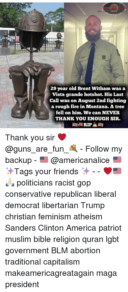 Quran: 29 year old Brent Witham was a  Vista grande hotshot. His Last  Call was on August 2nd fighting  a rough fire in Montana. A tree  fell on him. We can NEVER  THANK YOU ENOUGH SIR. Thank you sir ❤️ @guns_are_fun_💐 - Follow my backup - 🇺🇸 @americanalice 🇺🇸 ✨Tags your friends ✨ - - ❤️🇺🇸🙏🏻 politicians racist gop conservative republican liberal democrat libertarian Trump christian feminism atheism Sanders Clinton America patriot muslim bible religion quran lgbt government BLM abortion traditional capitalism makeamericagreatagain maga president