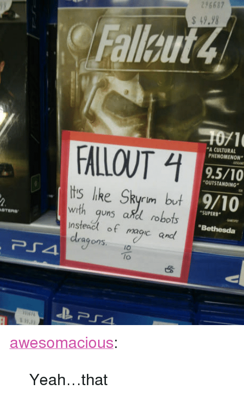 """Skyrim, Tumblr, and Yeah: 296687  49.98  Fallaut4  1071  9.5/10  9/10  A CULTURAL  PHENOMENON""""  FALLOUT  OUTSTANDING  tis like Skyrim but  with quns adl robots  nsteacl of macic and  SUPERB  WI  """"Bethesda  agons.IO  lo <p><a href=""""http://awesomacious.tumblr.com/post/170584422478/yeahthat"""" class=""""tumblr_blog"""">awesomacious</a>:</p>  <blockquote><p>Yeah…that</p></blockquote>"""