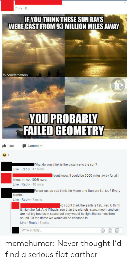 Flat Earther: 2hrs .  IFYOU THINK THESE SUN RAYS  WERE CAST FROM 93 MILLION MILES AWAY  fb.com/fematters  YOU PROBABLY  FAILED GEOMETRY  Like Comment  Vhat do you think is the distance to the sun?  Like Reply 47 mins  dont know. It could be 3000 miles away for all i  know. Im not 100% sure  Like Reply 10 mins  ollow up, do you think the Moon and Sun are flat too? Every  planet?  Like Reply 7 mins  No i dont think the earth is flat...yet. U think  it might be flat. And if that is rue than the planets, stars, moon, and sun  are not big bodies in space but they would be light that comes from  sound. Or the dome we would all be encased in  Like Reply 5 mins  Write a reply... memehumor:  Never thought I'd find a serious flat earther