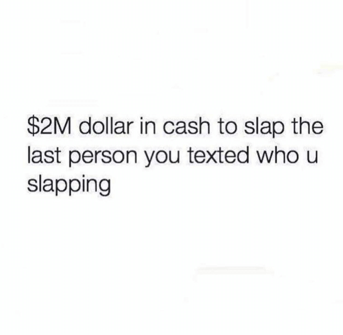 Slapping: $2M dollar in cash to slap the  last person you texted who u  slapping