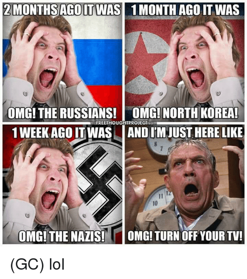 Lol, Memes, and North Korea: 2MONTHSAGO IT WAS  1 MONTH AGO IT WAS  OMG! THE RUSSIANS! OMG! NORTH KOREA  1 WEEK AGO IT WAS AND I'M JUST HERE LIKE  10  OMG!THE NAZIS!  OMG! TURN OFF YOUR TV! (GC) lol