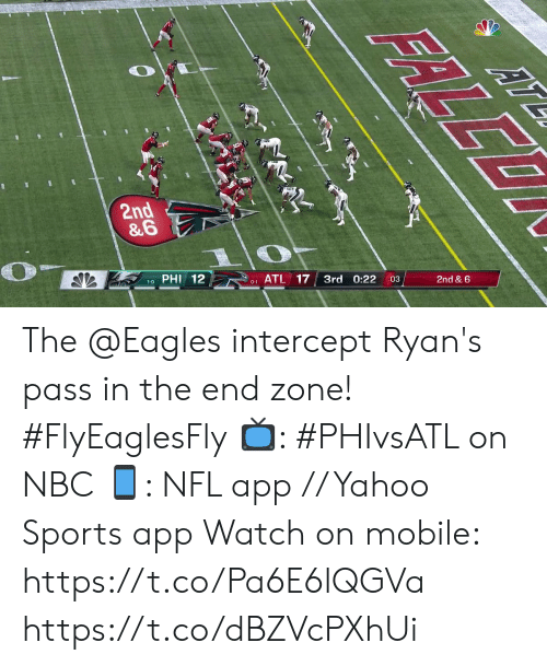 phi: 2nd  &6  PHI  12  17  0-1 ATL  3rd  0:22  2nd & 6  ERLEO The @Eagles intercept Ryan's pass in the end zone! #FlyEaglesFly  📺: #PHIvsATL on NBC 📱: NFL app // Yahoo Sports app Watch on mobile: https://t.co/Pa6E6lQGVa https://t.co/dBZVcPXhUi