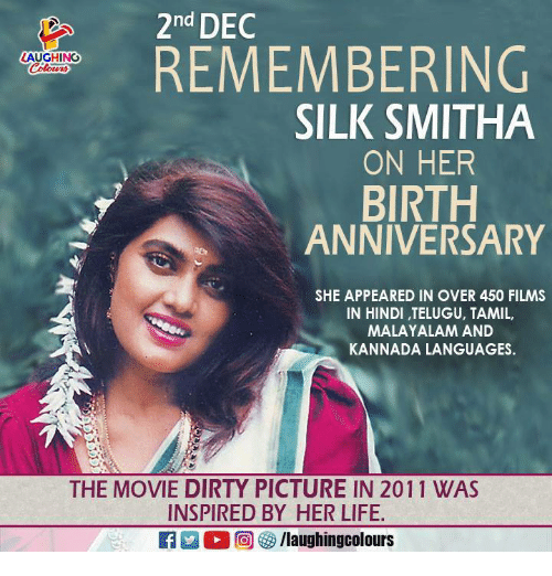 Hindi Language: 2nd DEC  REMEMBERING  AUGHING  SILK SMITHA  ON HER  BIRTH  ANNIVERSARY  SHE APPEARED IN OVER 450 FILMS  IN HINDI, TELUGU, TAMIL,  MALAYALAM AND  KANNADA LANGUAGES.  THE MOVIE DIRTY PICTURE IN 2011 WAS  INSPIRED BY HER LIFE.  RAM O r甸參/laughingcolours