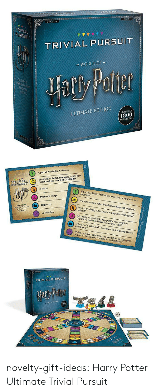 vault: 2PLAYERS  TR  AL  TRIVIAL PURSUIT  WORLD OF  ULTIMATE EDITION  FEATURES  1800  QUESTIOS   A pair of Vanishing Cabinets  The Golden Snitch he caught at his first  tch and the sword of Gryffindor  PURSUOT  6  A ferret  What does Draco Malfoy use to get the Death Eaters into  Hogwarts?  What items does Albus Dumbledore bequeath to Harry?  Professor Moody turns Draco Malfoy into what type of  Professor Snape  Hogwarts  HORLDo  animal?  UETIMATE  a) Relashlo  According to Griphook, who put the fake sword of  Gryffindor inside Bellatrix Lestrange's vault?  Where is the Triwizard Tournament hosted during Harry's  fourth year?  Which spell does Hermione use to unchain the Gringotts  dragon: a) Relashio b) Alohomora c) Bombarda?   TRIVIAL PURSUIT  800 novelty-gift-ideas:  Harry Potter Ultimate Trivial Pursuit