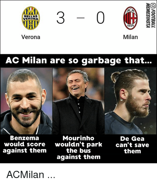 Memes, Ac Milan, and Acmilan: 3-0  HELLAS  VERONA  1899  Verona  Milan  AC Milan are so garbage that...  Benzema  would score  against them  Mourinho  wouldn't park  the bus  against them  De Gea  can't save  them ACMilan ...