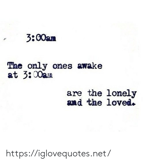 awake: 3:00an  The only ones awake  at 3:00aa  are the lonely  and the loved. https://iglovequotes.net/