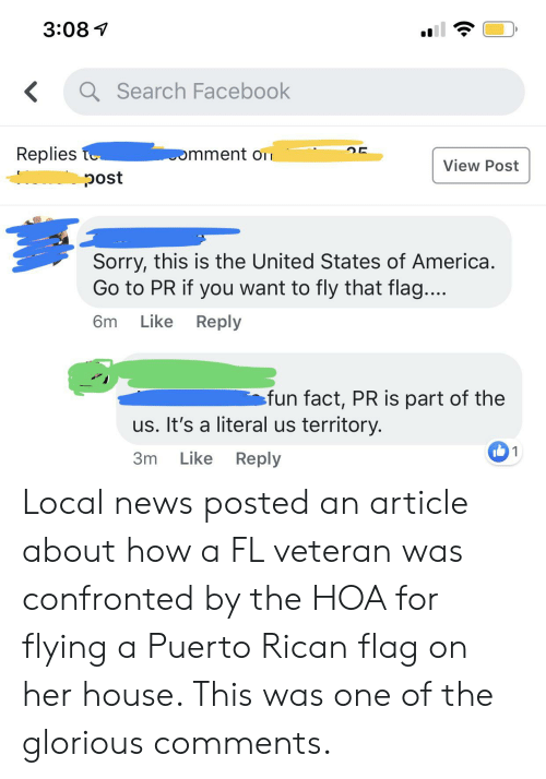 America, Facebook, and News: 3:08  aSearch Facebook  <  Replies te  mment o  View Post  oc  Sorry, this is the United States of America  Go to PR if you want to fly that flag....  Like  Reply  6m  fun fact, PR is part of the  us. It's a literal us territory.  1  Like  Reply  3m Local news posted an article about how a FL veteran was confronted by the HOA for flying a Puerto Rican flag on her house. This was one of the glorious comments.