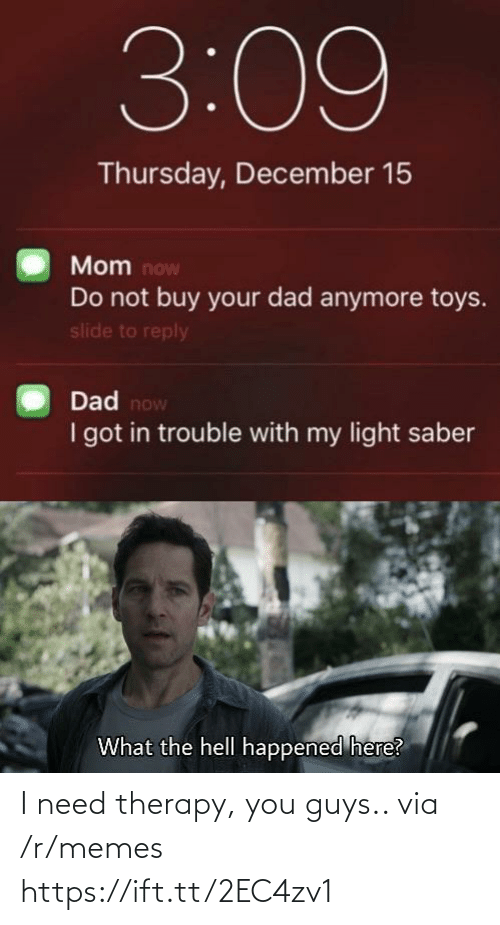 The Hell: 3:09  Thursday, December 15  Mom now  Do not buy your dad anymore toys.  slide to reply  Dad now  I got in trouble with my light saber  What the hell happened here? I need therapy, you guys.. via /r/memes https://ift.tt/2EC4zv1