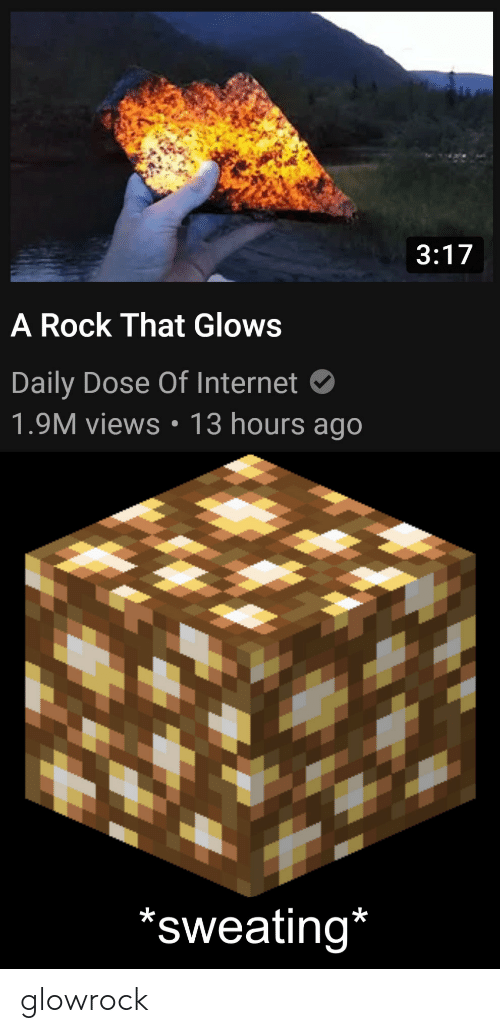 dose: 3:17  A Rock That Glows  Daily Dose Of Internet  1.9M views: 13 hours ago  'sweating* glowrock