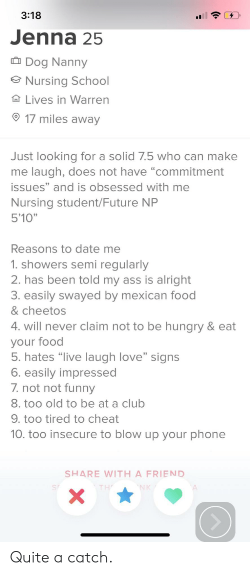 "Ass, Cheetos, and Club: 3:18  Jenna 25  Dog Nanny  Nursing School  Ta Lives in Warren  17 miles away  Just looking for a solid 7.5 who can make  me laugh, does not have ""commitment  issues"" and is obsessed with me  Nursing student/Future NP  5'10""  Reasons to date me  1. showers semi regularly  2. has been told my ass is alright  3. easily swayed by mexican food  & cheetos  4. will never claim not to be hungry & eat  your food  5. hates ""live laugh love"" signs  6. easily impressed  7.not not funeny  8. too old to be at a club  9. too tired to cheat  10. too insecure to blow up your phone  SHARE WITH A FRIEND  NK  X Quite a catch."