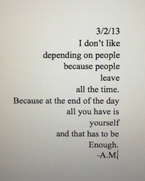 Time, All The, and All the Time: 3/2/13  I don't like  depending on people  because people  leave  all the time.  Because at the end of the day  all you have is  yourself  and that has to be  Enough  -A.M