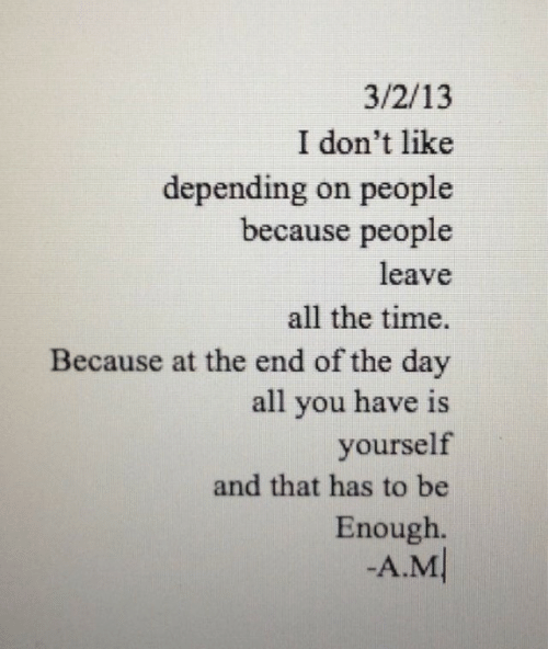 Time, All The, and All the Time: 3/2/13  I don't like  depending on people  because people  leave  all the time.  Because at the end of the day  all you have is  yourself  and that has to be  Enough.  -A.M