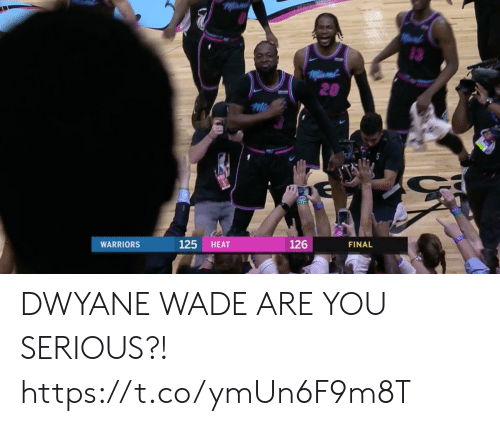 You Serious: 3  20  125 HEAT  126  FINAL  WARRIORS DWYANE WADE ARE YOU SERIOUS?! https://t.co/ymUn6F9m8T