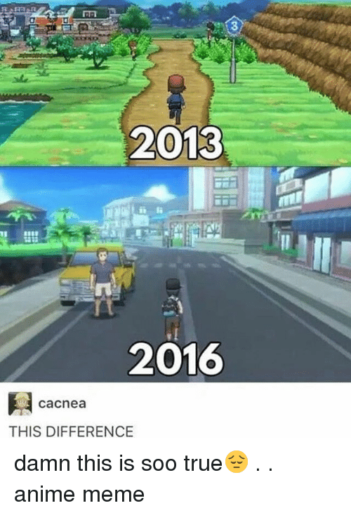 anime meme: 3  2013  1  2016  cacnea  THIS DIFFERENCE damn this is soo true😔 . . anime meme