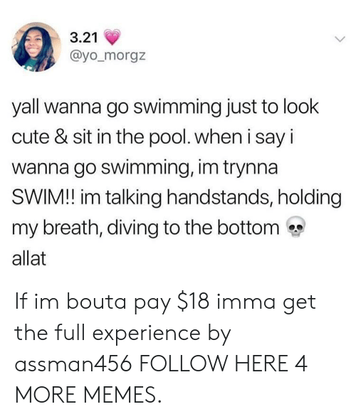 Breathed: 3.21  @yo_morgz  yall wanna go swimming just to look  cute & sit in the pool. when i say i  wanna go swimming, im trynna  SWIM! im talking handstands, holding  my breath, diving to the bottom  allat If im bouta pay $18 imma get the full experience by assman456 FOLLOW HERE 4 MORE MEMES.