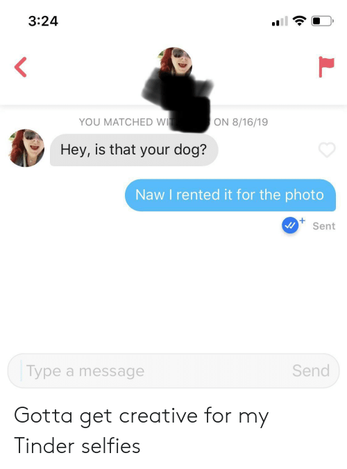Tinder, Dog, and Photo: 3:24  YOU MATCHED WI  ON 8/16/19  Hey, is that your dog?  Naw I rented it for the photo  Sent  Send  Type a message Gotta get creative for my Tinder selfies