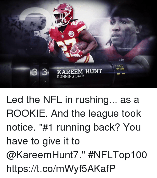 "Memes, Nfl, and The League: 3 3  KAREEM HUNT  LAST  YEAR  RUNNING BACK Led the NFL in rushing... as a ROOKIE. And the league took notice.  ""#1 running back? You have to give it to @KareemHunt7."" #NFLTop100 https://t.co/mWyf5AKafP"