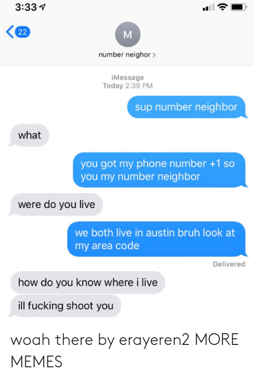 Number 1: 3:33  22  number neighor  iMessage  Today 2:39 PM  sup number neighbor  what  you got my phone number +1 so  you my number neighbor  were do you live  we both live in austin bruh look at  my area code  Delivered  how do you know where i live  ill fucking shoot you woah there by erayeren2 MORE MEMES